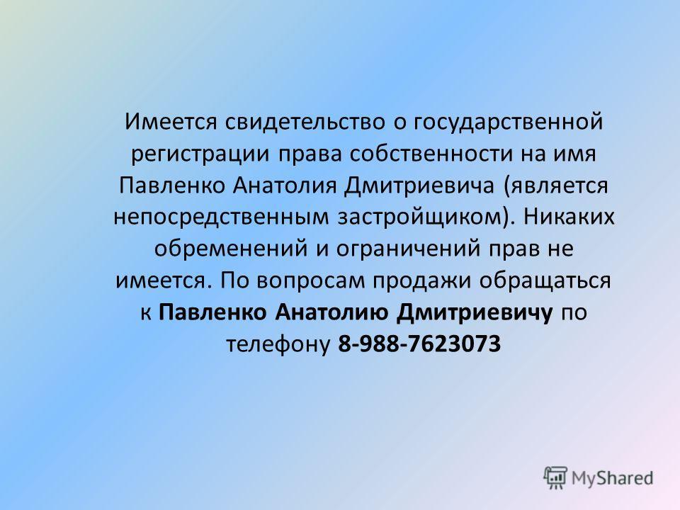 Имеется свидетельство о государственной регистрации права собственности на имя Павленко Анатолия Дмитриевича (является непосредственным застройщиком). Никаких обременений и ограничений прав не имеется. По вопросам продажи обращаться к Павленко Анатол