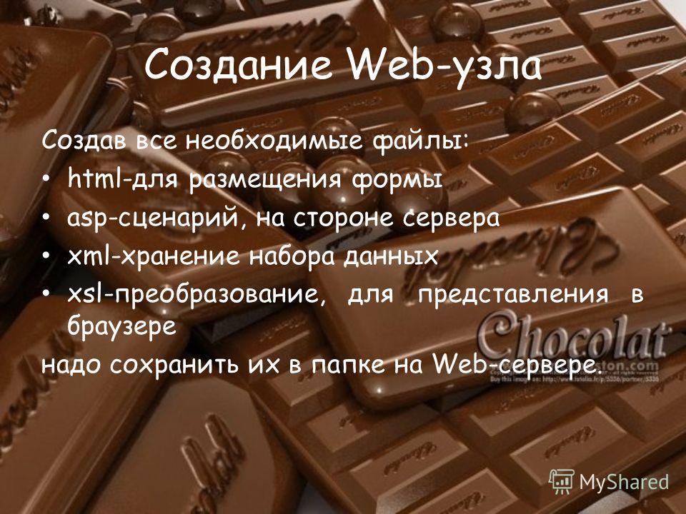 Создание Web-узла Создав все необходимые файлы: html-для размещения формы asp-сценарий, на стороне сервера xml-хранение набора данных xsl-преобразование, для представления в браузере надо сохранить их в папке на Web-сервере.