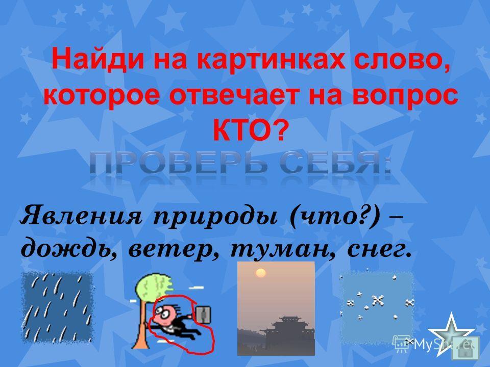 Явления природы (что?) – дождь, ветер, туман, снег. Найди на картинках слово, которое отвечает на вопрос КТО?