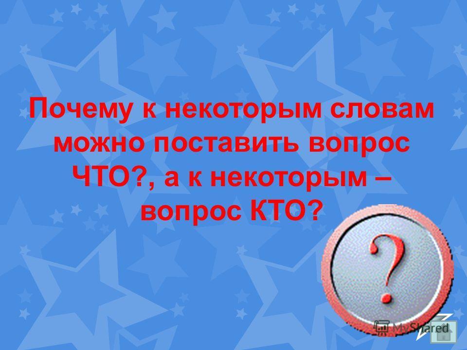 Почему к некоторым словам можно поставить вопрос ЧТО?, а к некоторым – вопрос КТО?