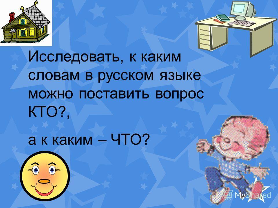 Исследовать, к каким словам в русском языке можно поставить вопрос КТО?, а к каким – ЧТО?