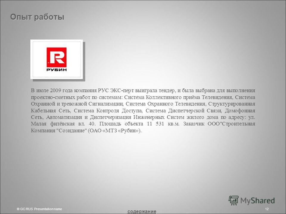 © GC RUS Presentation name12 Опыт работы В июле 2009 года компания РУС ЭКС-перт выиграла тендер, и была выбрана для выполнения проектно-сметных работ по системам: Система Коллективного приёма Телевидения, Система Охранной и тревожной Сигнализации, Си