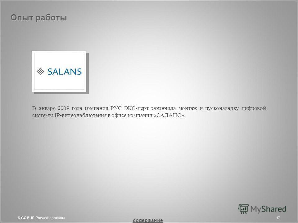 © GC RUS Presentation name17 Опыт работы В январе 2009 года компания РУС ЭКС-перт закончила монтаж и пусконаладку цифровой системы IP-видеонаблюдения в офисе компании «САЛАНС». содержание