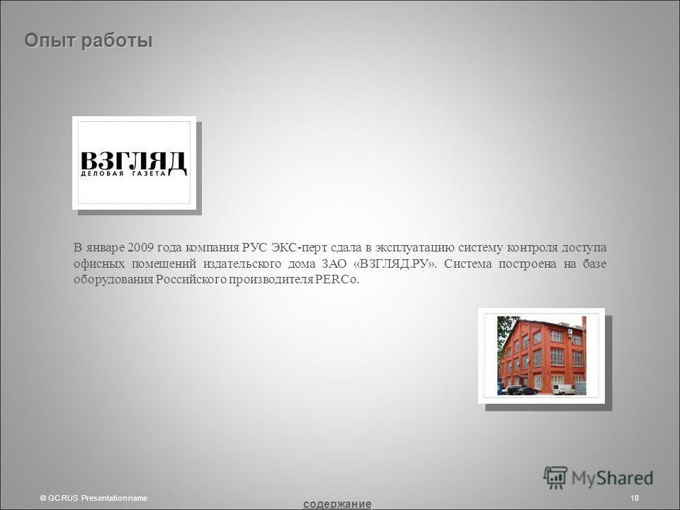 © GC RUS Presentation name18 Опыт работы В январе 2009 года компания РУС ЭКС-перт сдала в эксплуатацию систему контроля доступа офисных помещений издательского дома ЗАО «ВЗГЛЯД.РУ». Система построена на базе оборудования Российского производителя PER