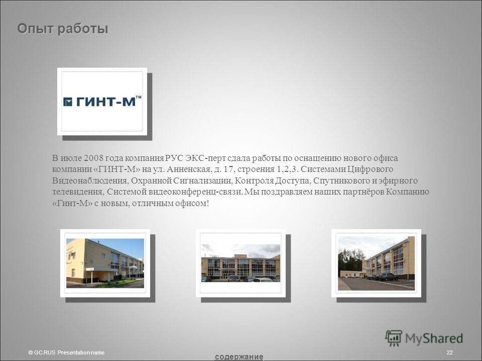 © GC RUS Presentation name22 Опыт работы В июле 2008 года компания РУС ЭКС-перт сдала работы по оснащению нового офиса компании «ГИНТ-М» на ул. Анненская, д. 17, строения 1,2,3. Системами Цифрового Видеонаблюдения, Охранной Сигнализации, Контроля Дос