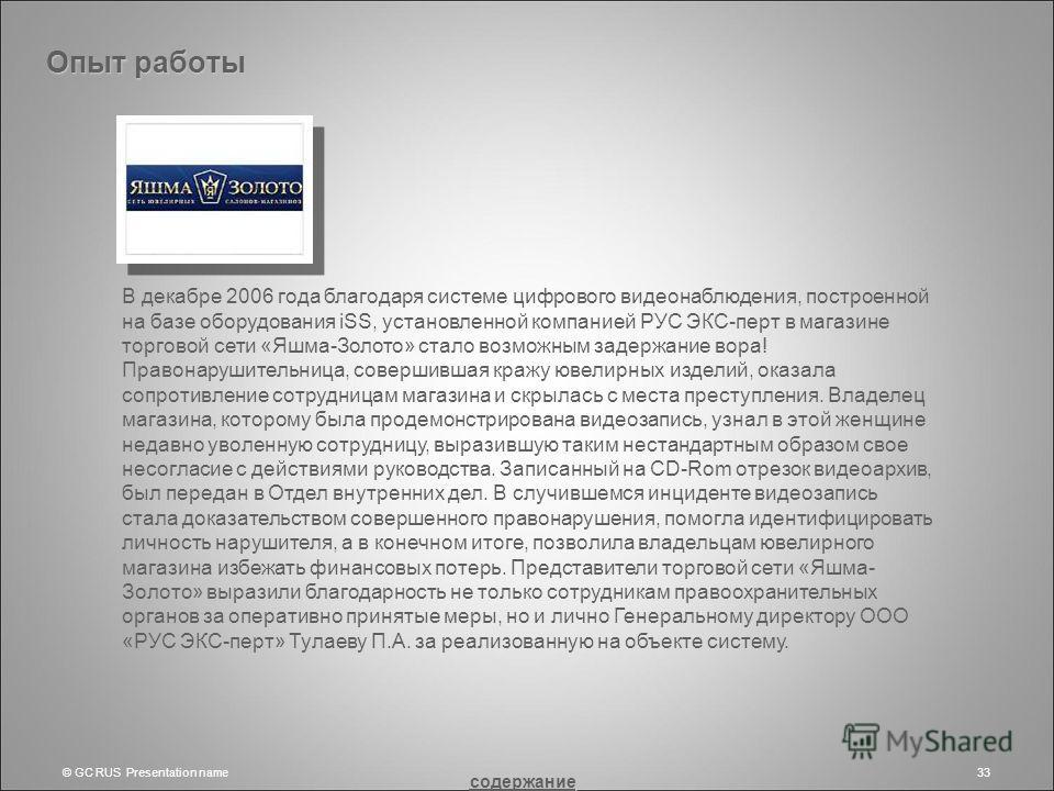 © GC RUS Presentation name33 В декабре 2006 года благодаря системе цифрового видеонаблюдения, построенной на базе оборудования iSS, установленной компанией РУС ЭКС-перт в магазине торговой сети «Яшма-Золото» стало возможным задержание вора! Правонару