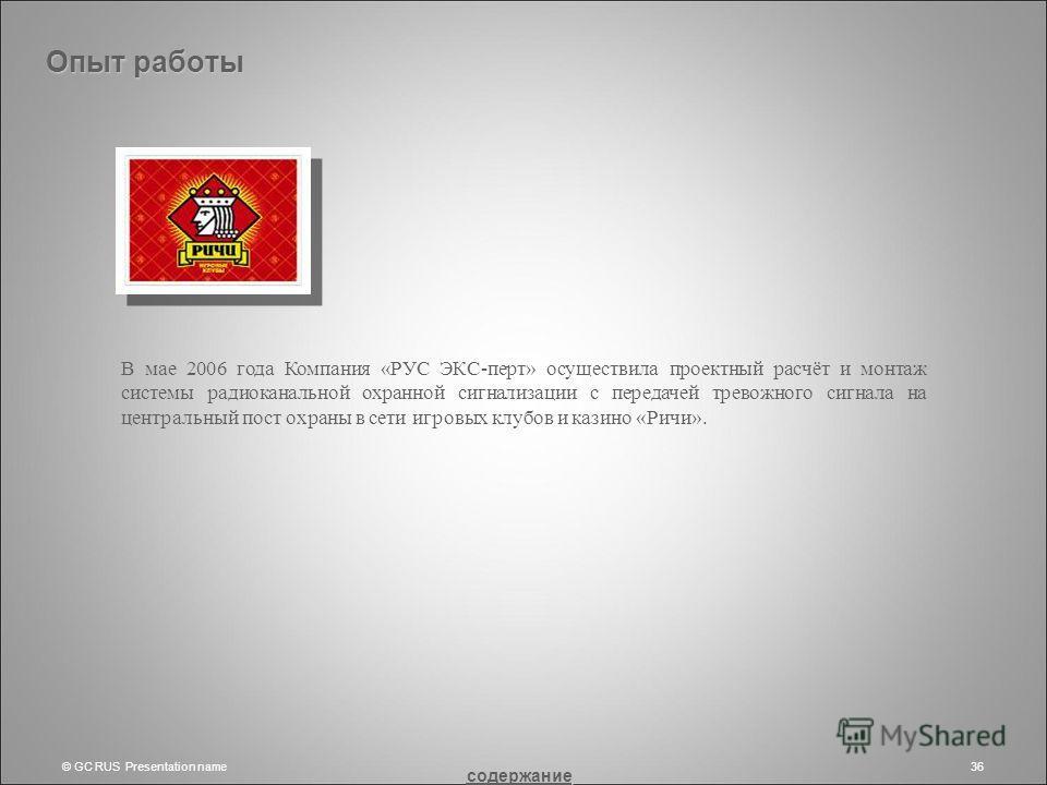 © GC RUS Presentation name36 В мае 2006 года Компания «РУС ЭКС-перт» осуществила проектный расчёт и монтаж системы радиоканальной охранной сигнализации с передачей тревожного сигнала на центральный пост охраны в сети игровых клубов и казино «Ричи». О