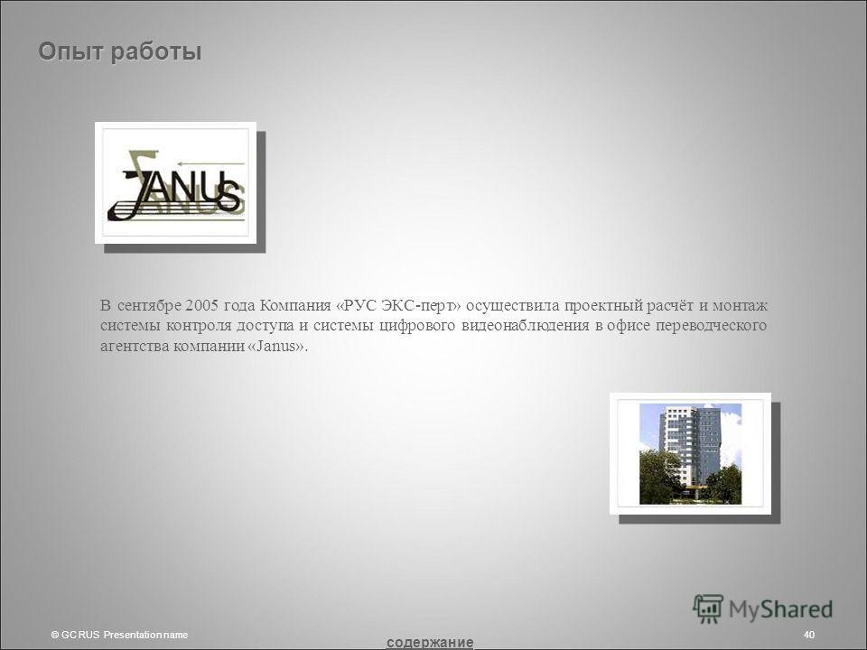 © GC RUS Presentation name40 В сентябре 2005 года Компания «РУС ЭКС-перт» осуществила проектный расчёт и монтаж системы контроля доступа и системы цифрового видеонаблюдения в офисе переводческого агентства компании «Janus». Опыт работы содержание