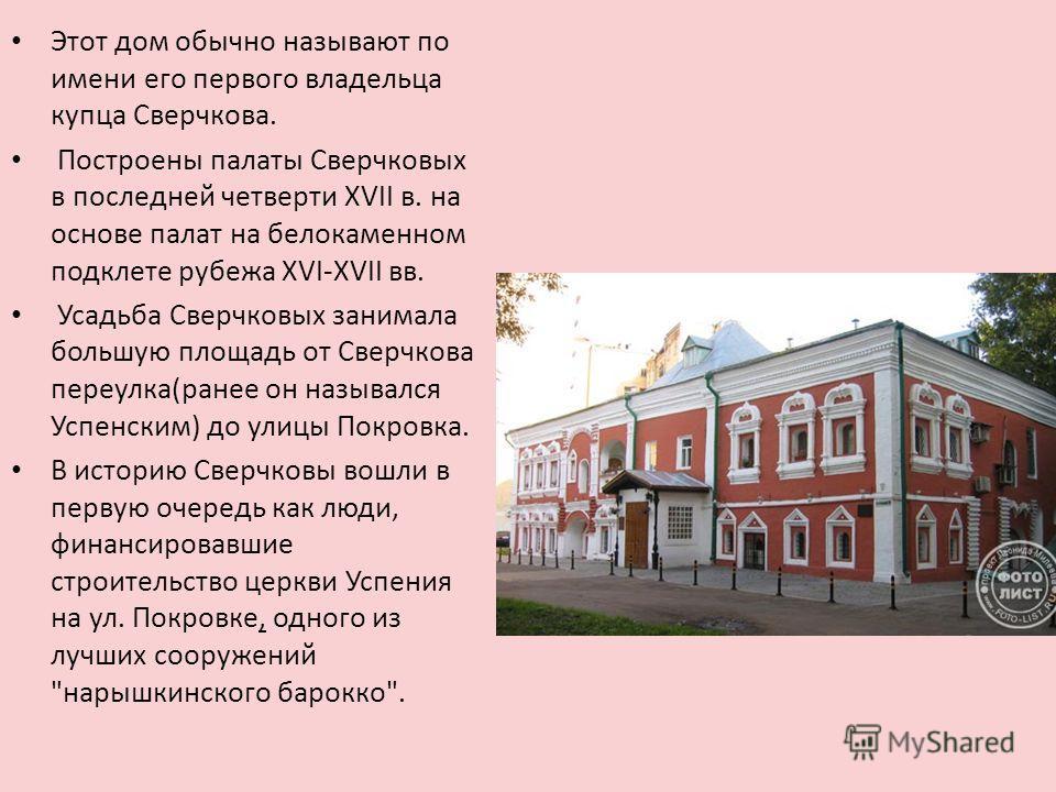 Этот дом обычно называют по имени его первого владельца купца Сверчкова. Построены палаты Сверчковых в последней четверти XVII в. на основе палат на белокаменном подклете рубежа XVI-XVII вв. Усадьба Сверчковых занимала большую площадь от Сверчкова пе