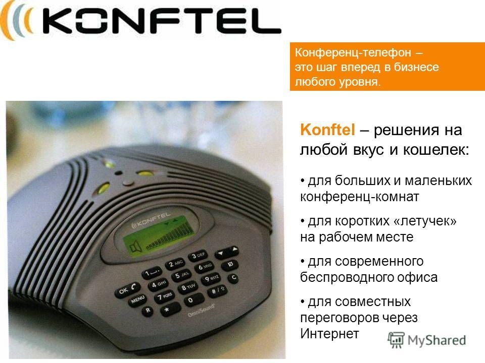 Конференц-телефон – это шаг вперед в бизнесе любого уровня. Konftel – решения на любой вкус и кошелек: для больших и маленьких конференц-комнат для коротких «летучек» на рабочем месте для современного беспроводного офиса для совместных переговоров че
