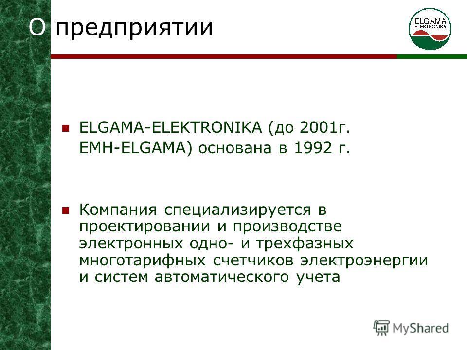ELGAMA-ELEKTRONIKA (до 2001г. EMH-ELGAMA) основана в 1992 г. Компания специализируется в проектировании и производстве электронных одно- и трeхфазных многотарифных счетчиков электроэнергии и систем автоматического учета О предприятии