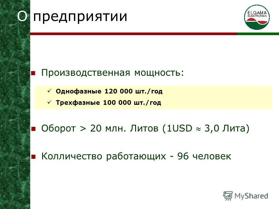 О предприятии Производственная мощность: Однофазные 120 000 шт./год Трехфазные 100 000 шт./год Оборот > 20 млн. Литов (1USD 3,0 Литa) Колличество работающих - 96 человек