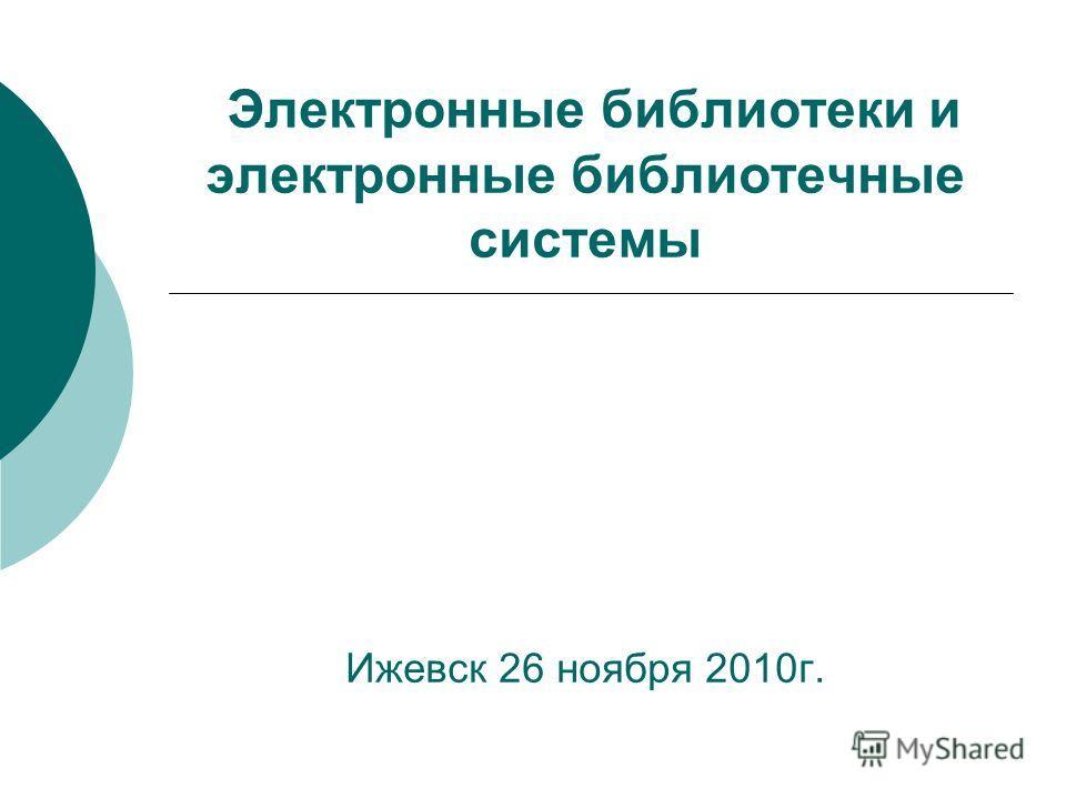 Электронные библиотеки и электронные библиотечные системы Ижевск 26 ноября 2010г.