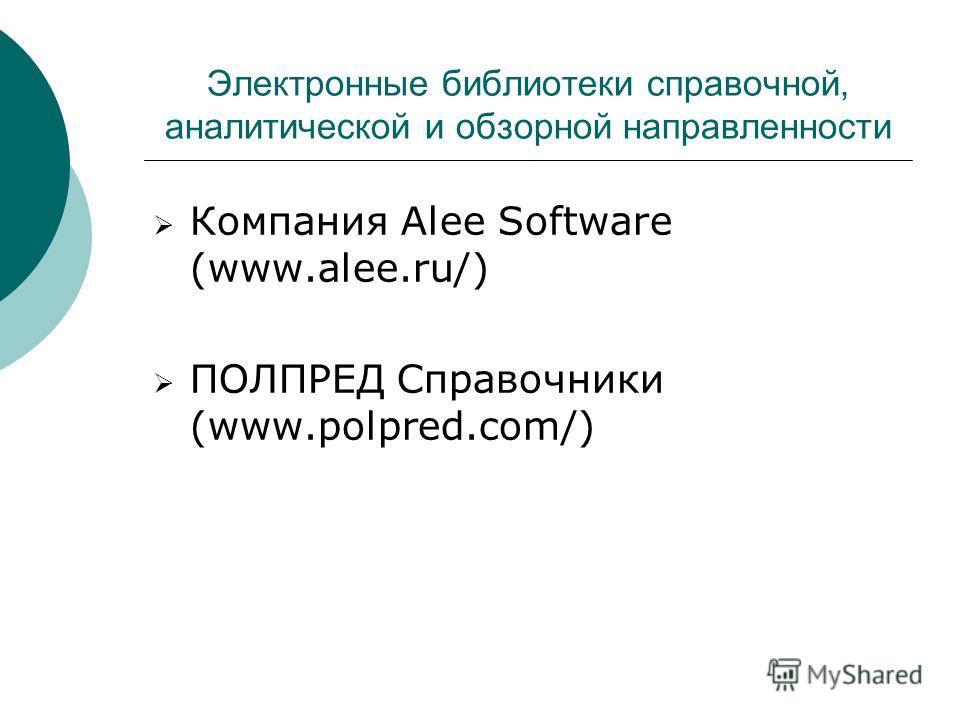 Электронные библиотеки справочной, аналитической и обзорной направленности Компания Alee Software (www.alee.ru/) ПОЛПРЕД Справочники (www.polpred.com/)