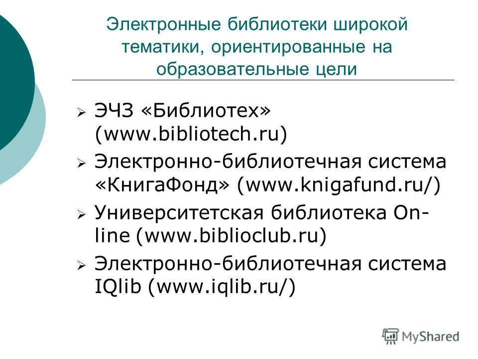 Электронные библиотеки широкой тематики, ориентированные на образовательные цели ЭЧЗ «Библиотех» (www.bibliotech.ru) Электронно-библиотечная система «КнигаФонд» (www.knigafund.ru/) Университетская библиотека On- line (www.biblioclub.ru) Электронно-би