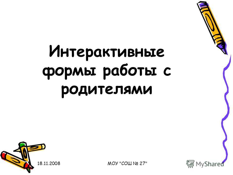 18.11.2008МОУ СОШ 27 Интерактивные формы работы с родителями