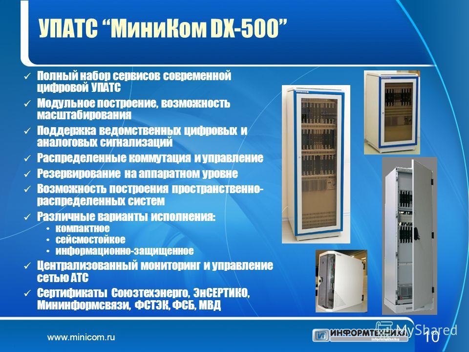 www.minicom.ru 10 УПАТС МиниКом DX-500 Полный набор сервисов современной цифровой УПАТС Модульное построение, возможность масштабирования Поддержка ведомственных цифровых и аналоговых сигнализаций Распределенные коммутация и управление Резервирование