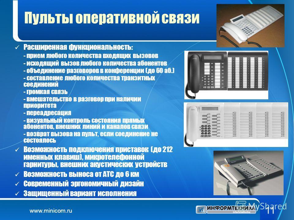 www.minicom.ru 11 Пульты оперативной связи Расширенная функциональность: - прием любого количества входящих вызовов - исходящий вызов любого количества абонентов - объединение разговоров в конференции (до 60 аб.) - составление любого количества транз
