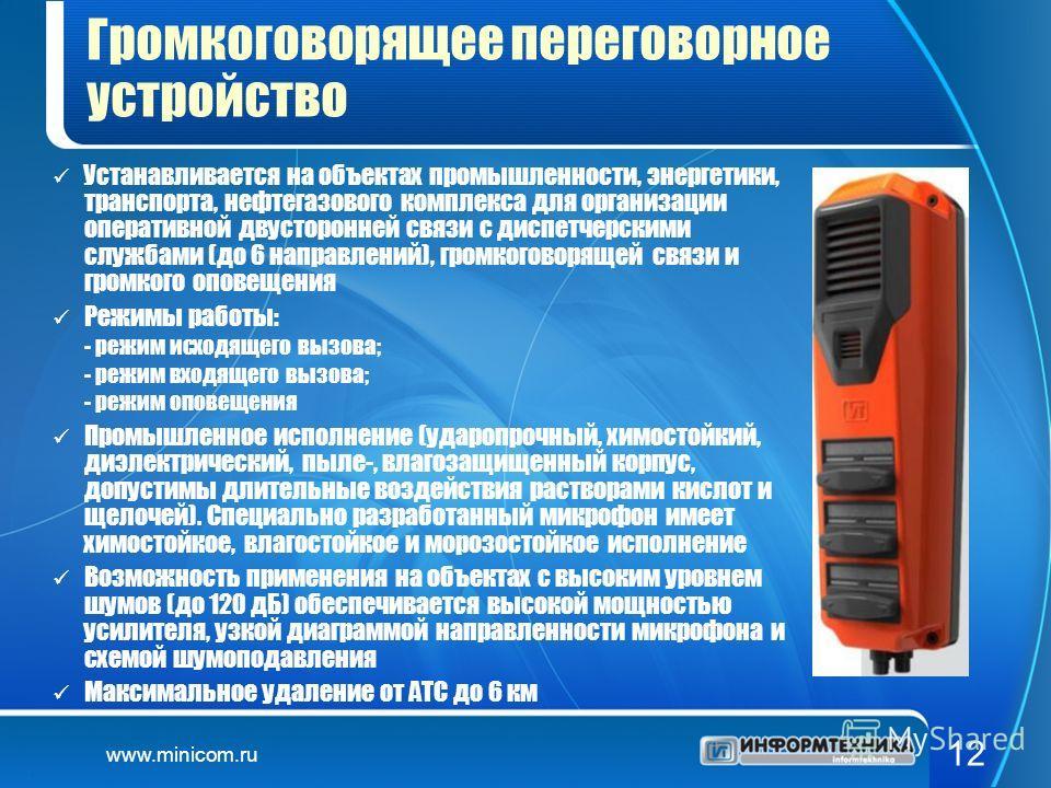 www.minicom.ru 12 Громкоговорящее переговорное устройство Устанавливается на объектах промышленности, энергетики, транспорта, нефтегазового комплекса для организации оперативной двусторонней связи с диспетчерскими службами (до 6 направлений), громког