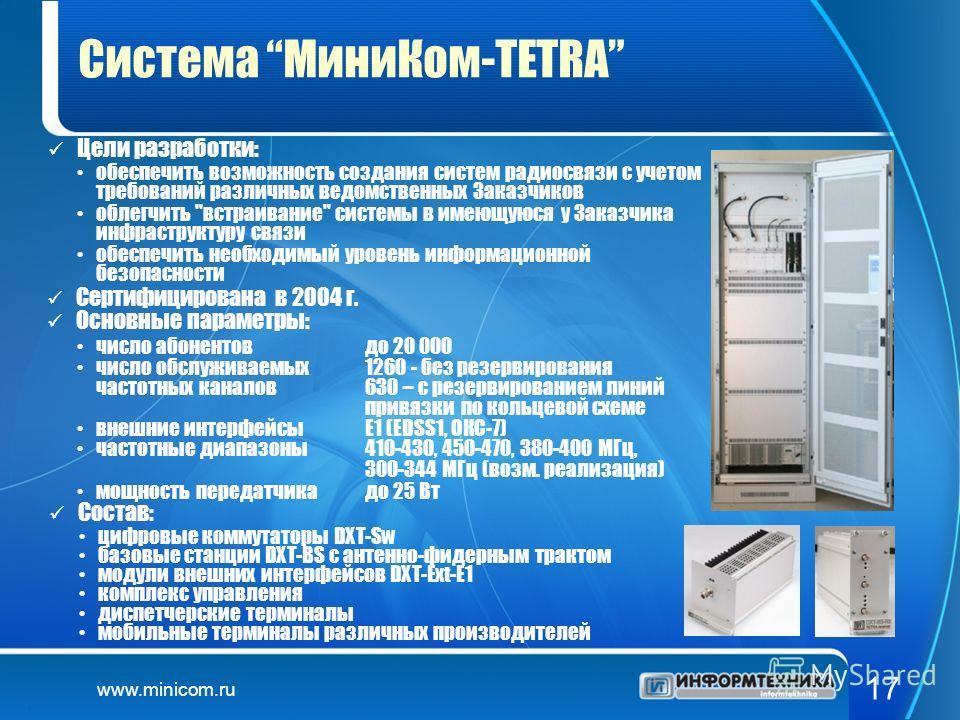 www.minicom.ru 17 Система МиниКом-TETRA Цели разработки: число абонентов до 20 000 число обслуживаемых 1260 - без резервирования частотных каналов630 – с резервированием линий привязкипо кольцевой схеме внешние интерфейсыЕ1 (EDSS1, ОКС-7) частотные д