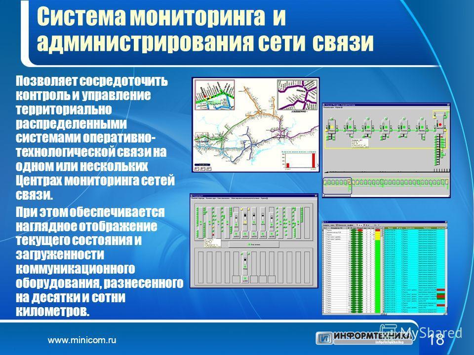 www.minicom.ru 18 Система мониторинга и администрирования сети связи Позволяет сосредоточить контроль и управление территориально распределенными системами оперативно- технологической связи на одном или нескольких Центрах мониторинга сетей связи. При