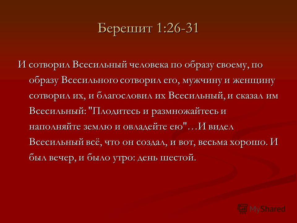 Берешит 1:26-31 И сотворил Всесильный человека по образу своему, по образу Всесильного сотворил его, мужчину и женщину сотворил их, и благословил их Всесильный, и сказал им Всесильный: