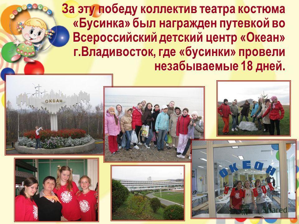 За эту победу коллектив театра костюма «Бусинка» был награжден путевкой во Всероссийский детский центр «Океан» г.Владивосток, где «бусинки» провели незабываемые 18 дней.