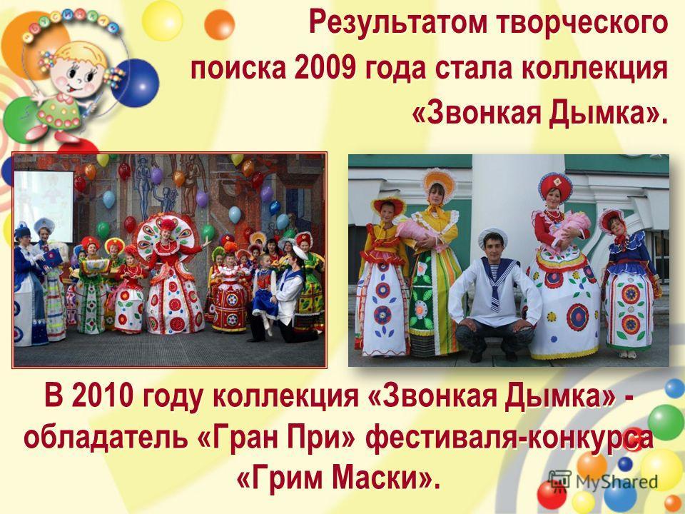 Результатом творческого поиска 2009 года стала коллекция «Звонкая Дымка». Результатом творческого поиска 2009 года стала коллекция «Звонкая Дымка». В 2010 году коллекция «Звонкая Дымка» - обладатель «Гран При» фестиваля-конкурса «Грим Маски».