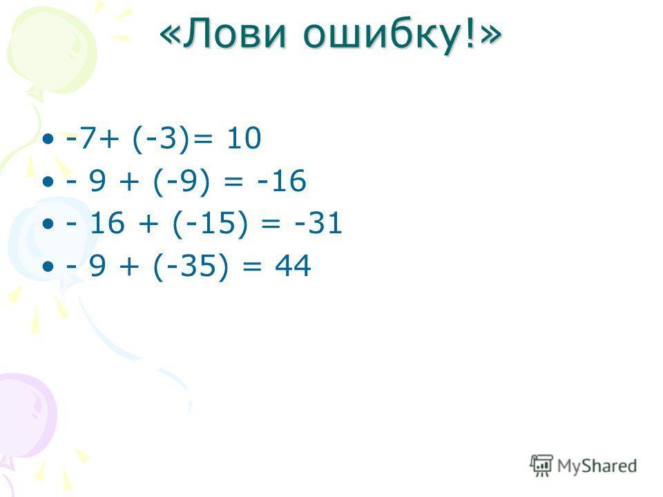 «Лови ошибку!» -7+ (-3)= 10 - 9 + (-9) = -16 - 16 + (-15) = -31 - 9 + (-35) = 44