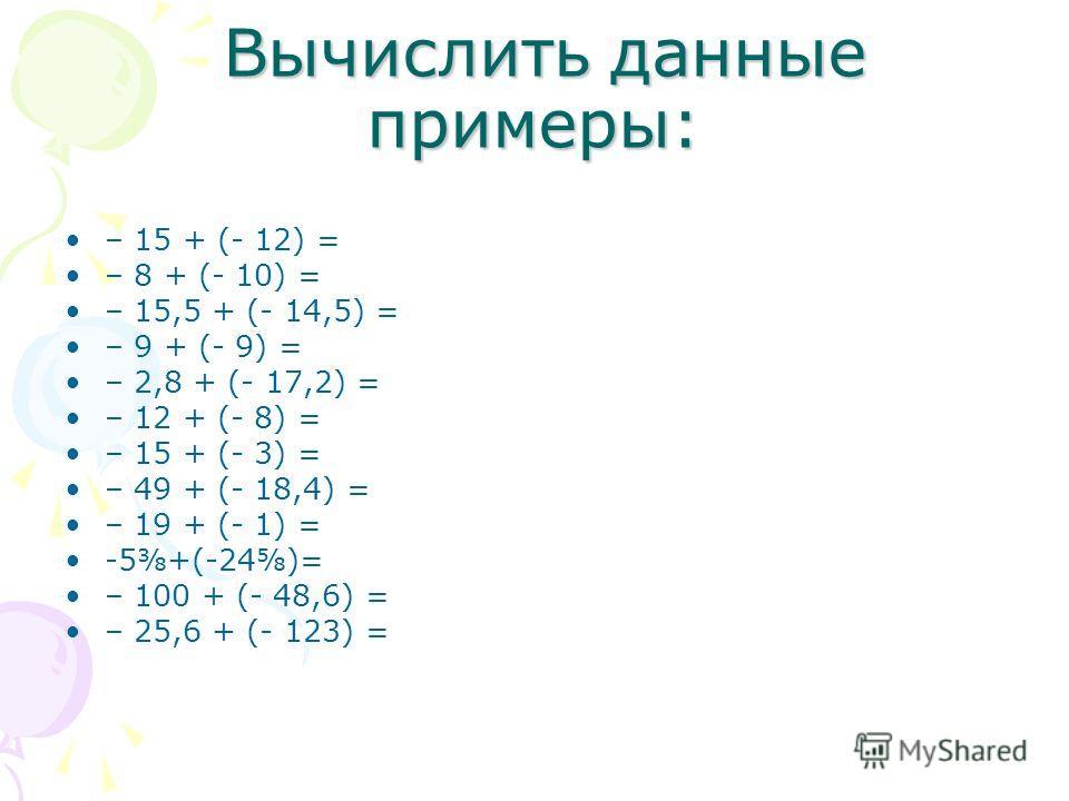 Вычислить данные примеры: Вычислить данные примеры: – 15 + (- 12) = – 8 + (- 10) = – 15,5 + (- 14,5) = – 9 + (- 9) = – 2,8 + (- 17,2) = – 12 + (- 8) = – 15 + (- 3) = – 49 + (- 18,4) = – 19 + (- 1) = -5+(-24)= – 100 + (- 48,6) = – 25,6 + (- 123) =