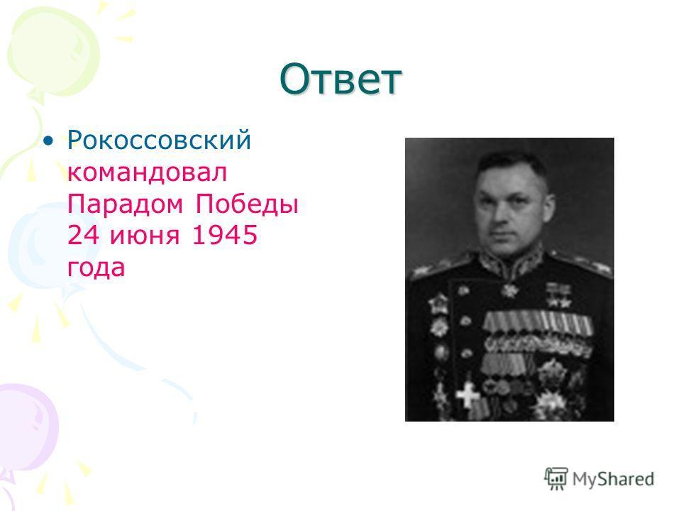 Ответ Рокоссовский командовал Парадом Победы 24 июня 1945 года