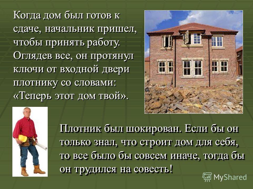 Когда дом был готов к сдаче, начальник пришел, чтобы принять работу. Оглядев все, он протянул ключи от входной двери плотнику со словами: «Теперь этот дом твой». Плотник был шокирован. Если бы он только знал, что строит дом для себя, то все было бы с