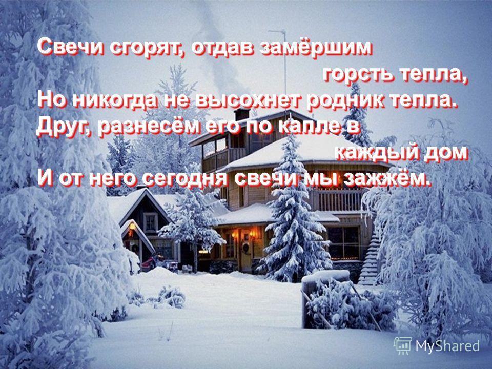 Свечи сгорят, отдав замёршим Свечи сгорят, отдав замёршим горсть тепла, горсть тепла, Но никогда не высохнет родник тепла. Но никогда не высохнет родник тепла. Друг, разнесём его по капле в Друг, разнесём его по капле в каждый дом каждый дом И от нег