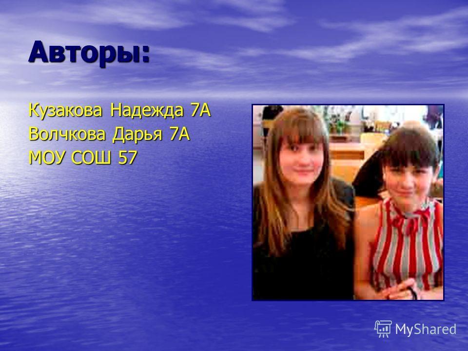 Авторы: Кузакова Надежда 7А Волчкова Дарья 7А МОУ СОШ 57