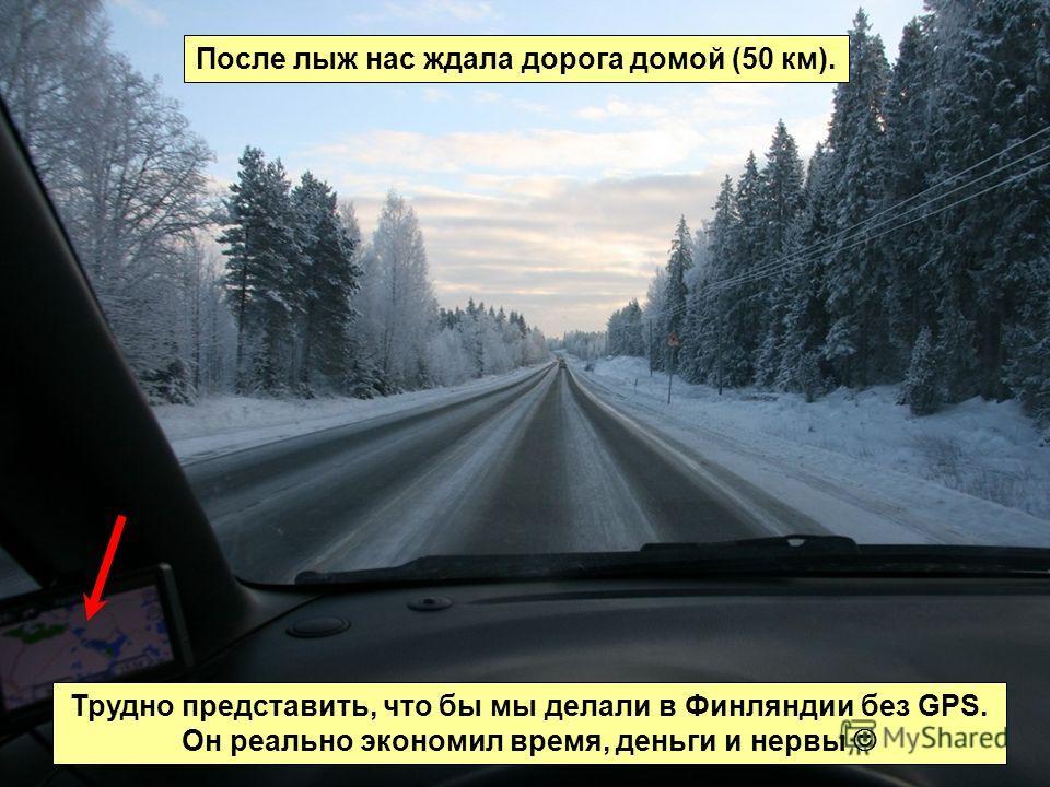 После лыж нас ждала дорога домой (50 км). Трудно представить, что бы мы делали в Финляндии без GPS. Он реально экономил время, деньги и нервы