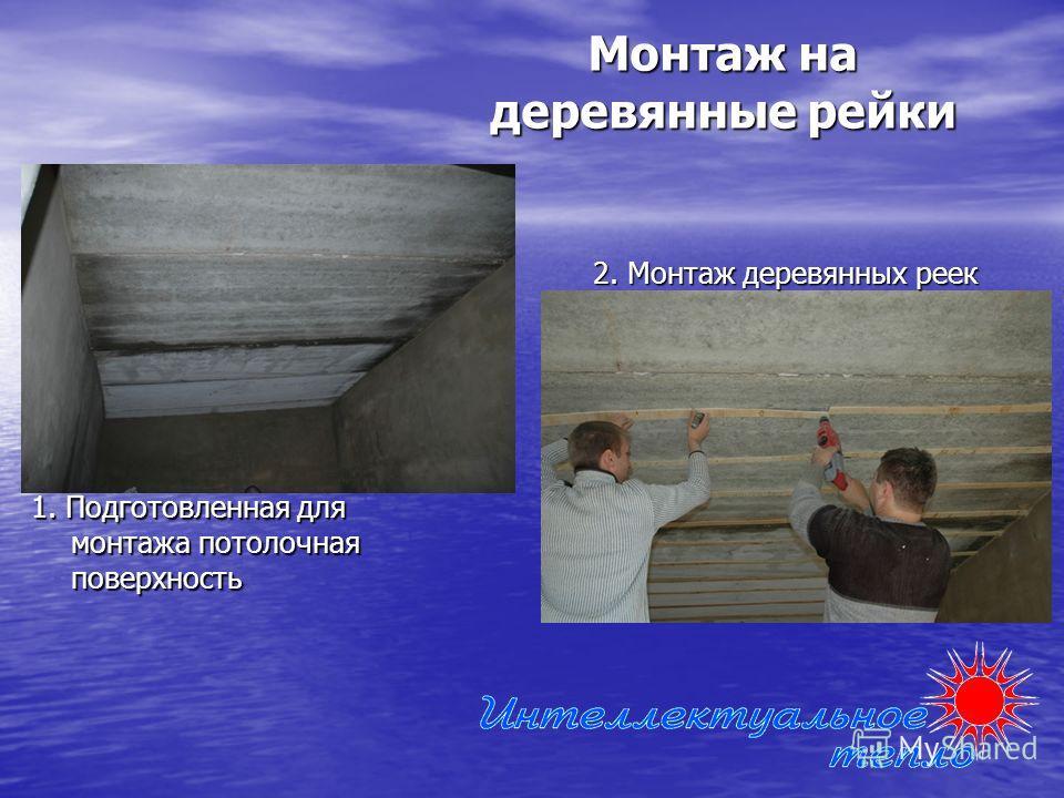 Монтаж на деревянные рейки 1. Подготовленная для монтажа потолочная поверхность 2. Монтаж деревянных реек