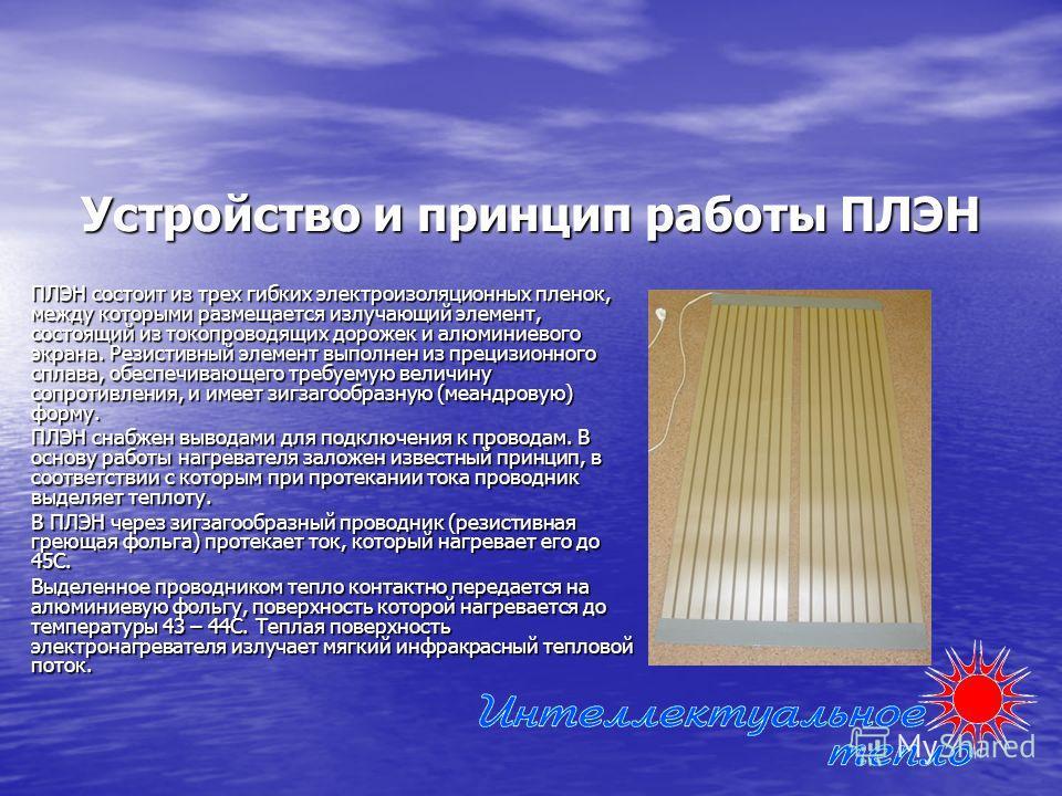 Устройство и принцип работы ПЛЭН ПЛЭН состоит из трех гибких электроизоляционных пленок, между которыми размещается излучающий элемент, состоящий из токопроводящих дорожек и алюминиевого экрана. Резистивный элемент выполнен из прецизионного сплава, о