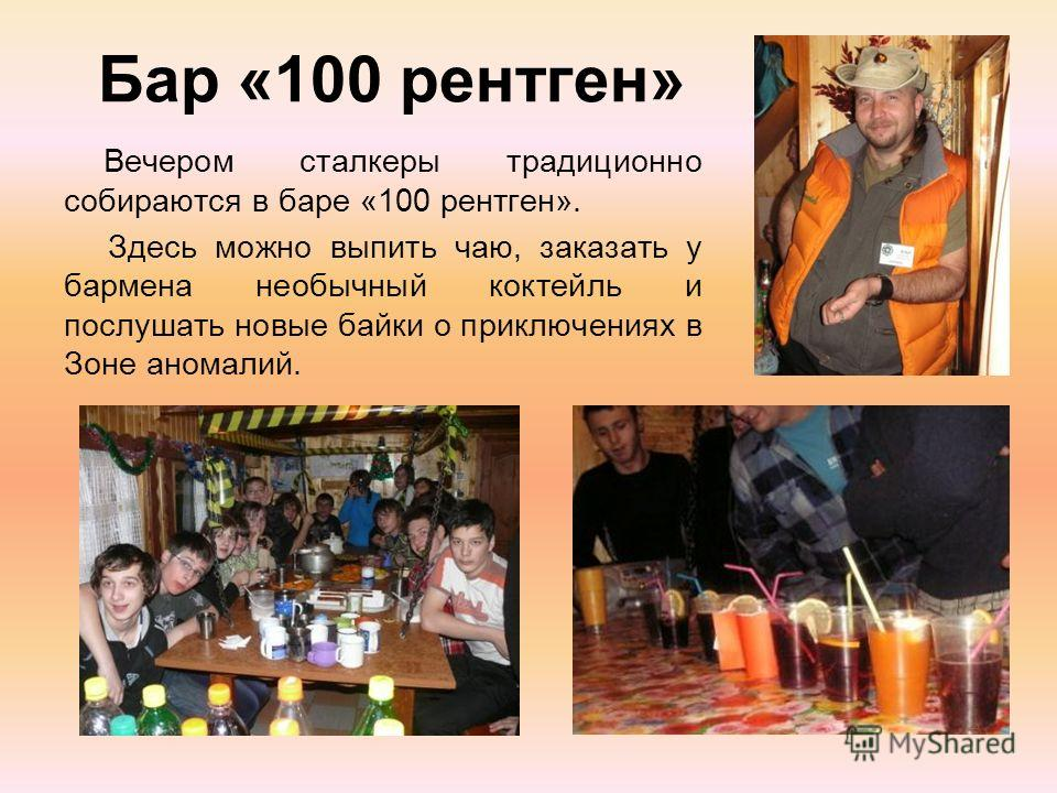 Бар «100 рентген» Вечером сталкеры традиционно собираются в баре «100 рентген». Здесь можно выпить чаю, заказать у бармена необычный коктейль и послушать новые байки о приключениях в Зоне аномалий.