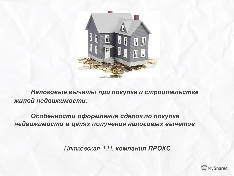 Налоговые вычеты при покупке и строительстве жилой недвижимости. Особенности оформления сделок по покупке недвижимости в целях получения налоговых вычетов Пятковская Т.Н. компания ПРОКС