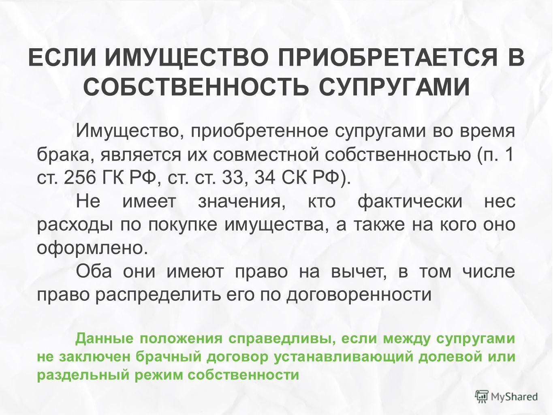 ЕСЛИ ИМУЩЕСТВО ПРИОБРЕТАЕТСЯ В СОБСТВЕННОСТЬ СУПРУГАМИ Имущество, приобретенное супругами во время брака, является их совместной собственностью (п. 1 ст. 256 ГК РФ, ст. ст. 33, 34 СК РФ). Не имеет значения, кто фактически нес расходы по покупке имуще