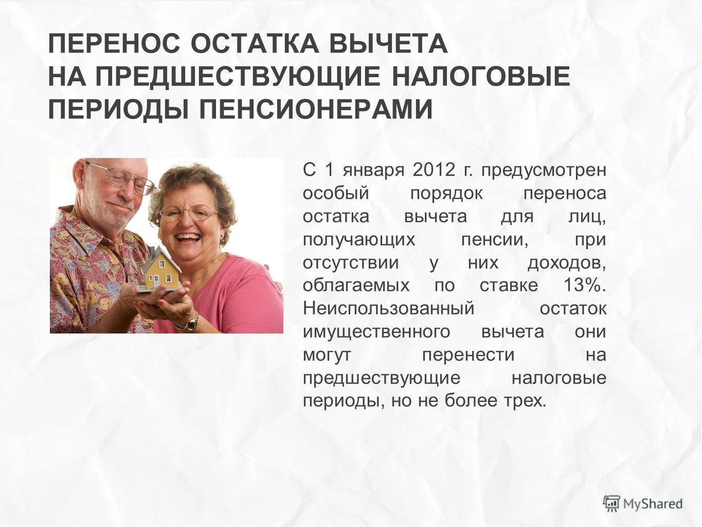 ПЕРЕНОС ОСТАТКА ВЫЧЕТА НА ПРЕДШЕСТВУЮЩИЕ НАЛОГОВЫЕ ПЕРИОДЫ ПЕНСИОНЕРАМИ С 1 января 2012 г. предусмотрен особый порядок переноса остатка вычета для лиц, получающих пенсии, при отсутствии у них доходов, облагаемых по ставке 13%. Неиспользованный остато
