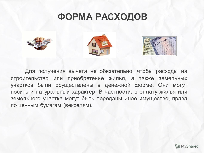 ФОРМА РАСХОДОВ Для получения вычета не обязательно, чтобы расходы на строительство или приобретение жилья, а также земельных участков были осуществлены в денежной форме. Они могут носить и натуральный характер. В частности, в оплату жилья или земельн