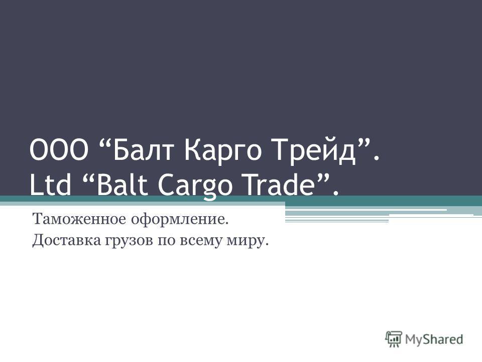 ООО Балт Карго Трейд. Ltd Balt Cargo Trade. Таможенное оформление. Доставка грузов по всему миру.
