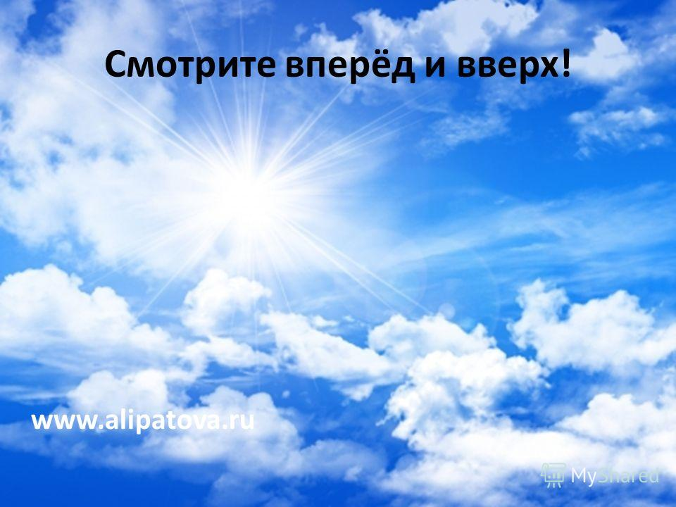 Смотрите вперёд и вверх! www.alipatova.ru