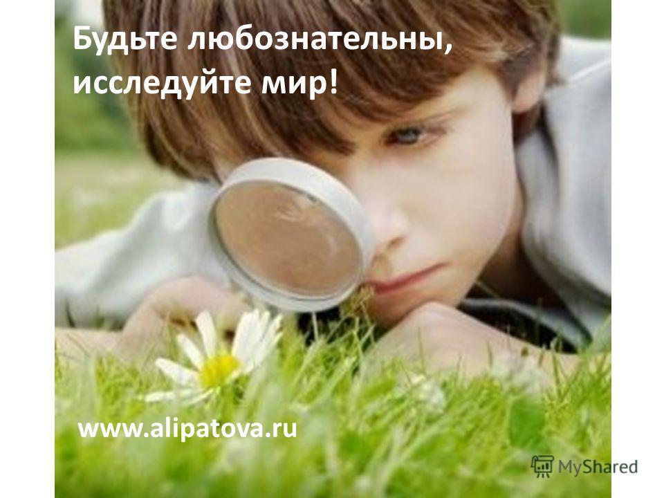 Будьте любознательны, исследуйте мир! www.alipatova.ru