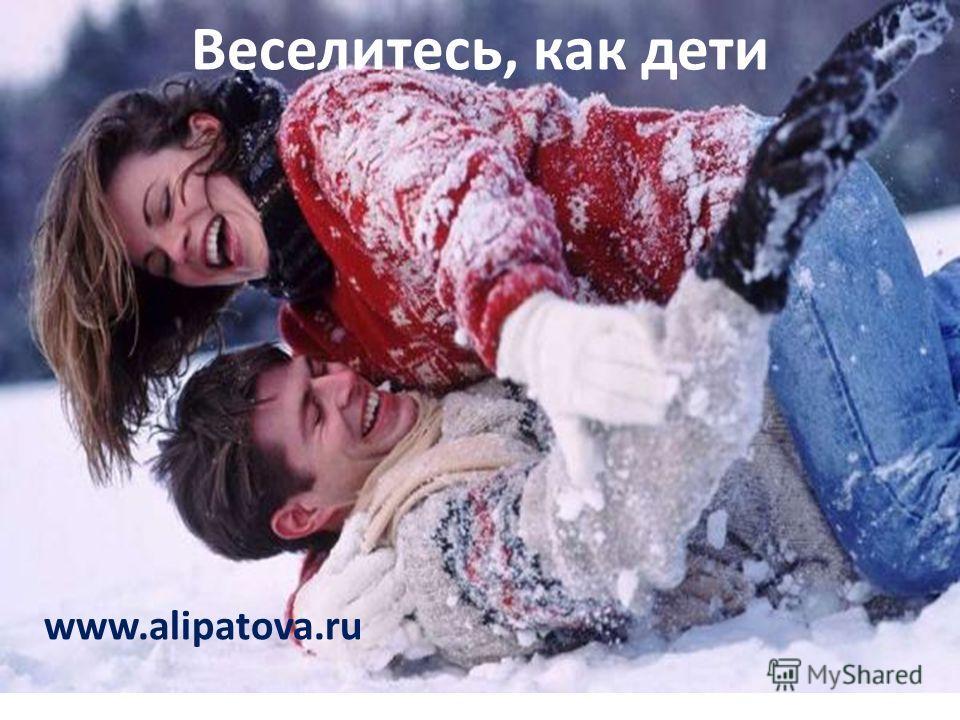 Веселитесь, как дети www.alipatova.ru