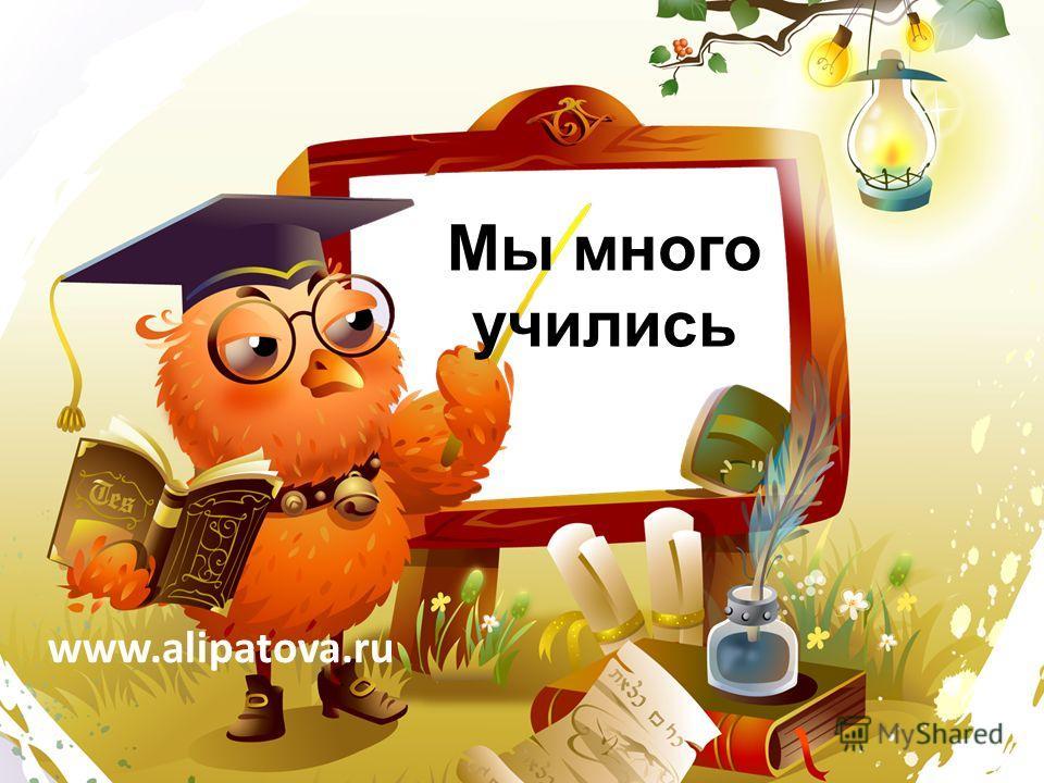 Мы много учились www.alipatova.ru