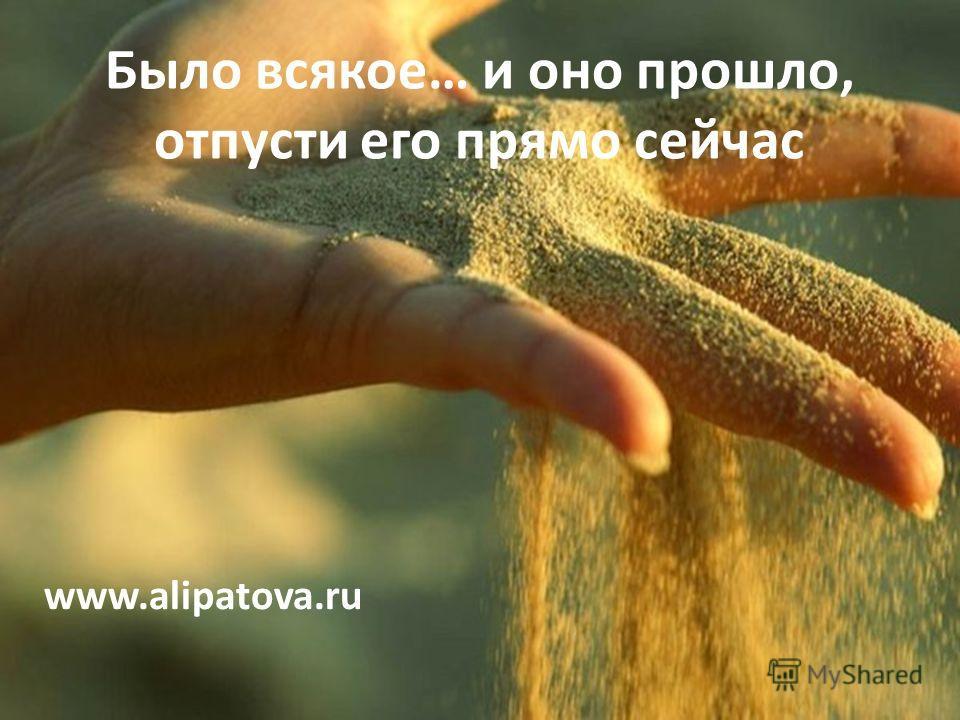 Было всякое… и оно прошло, отпусти его прямо сейчас www.alipatova.ru