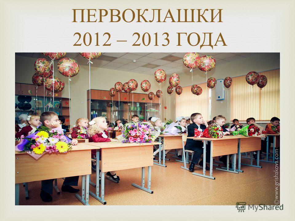 ПЕРВОКЛАШКИ 2012 – 2013 ГОДА