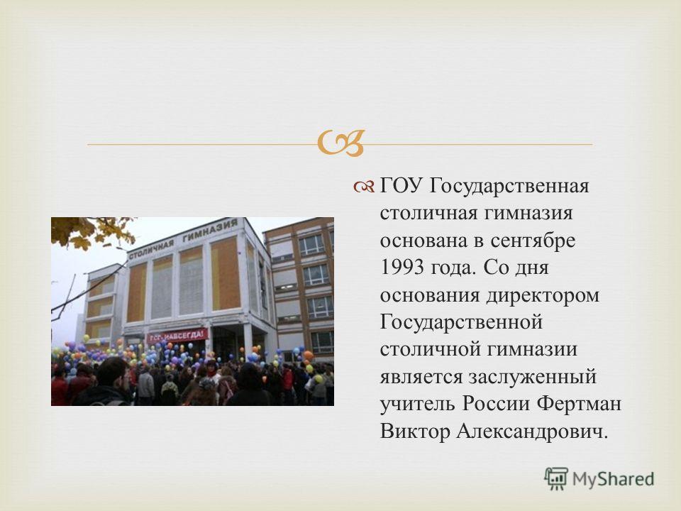 ГОУ Государственная столичная гимназия основана в сентябре 1993 года. Со дня основания директором Государственной столичной гимназии является заслуженный учитель России Фертман Виктор Александрович.